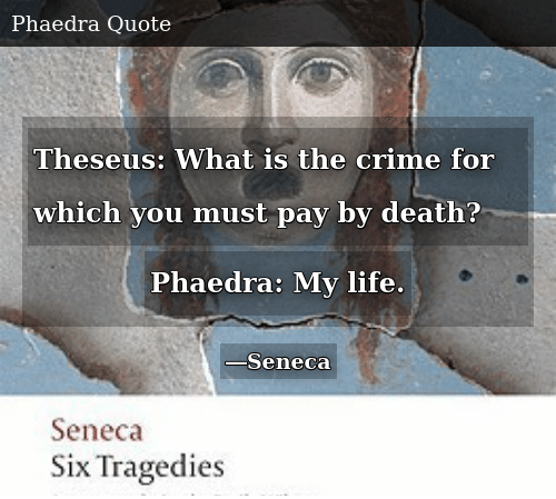 Crime, Life, and Death: Theseus: What is the crime for which you must pay by death? Phaedra: My life.