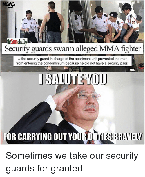 Memes, Mma, and The Apartment: theSundaily  Security guards swarm alleged MMA fighter  ...the security guard in charge of the apartment unit prevented the man  from entering the condominium because he did not have a security pass  I SALUTE YOU  FOR CARRYING OUT YOUR DUTIES BRAVELY Sometimes we take our security guards for granted.