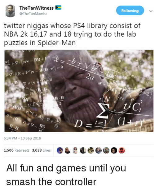 10 Sep: TheTanWitness  @TheTanMamba  Following  twitter niggas whose PS4 library consist of  NBA 2k 16,17 and 18 trying to do the lab  puzzles in Spider-Man  y x (v  iF  B. B  1)  d6  5:34 PM - 10 Sep 2018  1,506 Retweets 3,638 Likes All fun and games until you smash the controller
