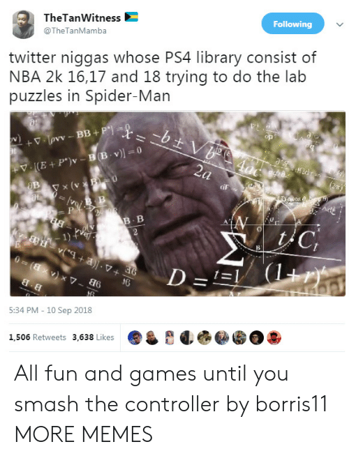 10 Sep: TheTanWitness  @TheTanMamba  Following  twitter niggas whose PS4 library consist of  NBA 2k 16,17 and 18 trying to do the lab  puzzles in Spider-Man  y x (v  iF  B. B  1)  d6  5:34 PM - 10 Sep 2018  1,506 Retweets 3,638 Likes All fun and games until you smash the controller by borris11 MORE MEMES