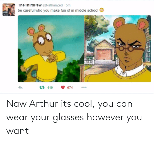 Arthurs: TheThirdPew @NathanZed 5m  be careful who you make fun of in middle school  419  674 Naw Arthur its cool, you can wear your glasses however you want