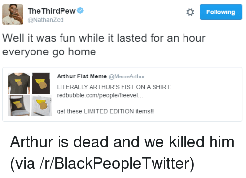 Arthurs: TheThirdPewe  @NathanZed  Following  Well it was fun while it lasted for an hour  everyone go home  Arthur Fist Meme @MemeArthur  LITERALLY ARTHUR'S FIST ON A SHIRT  redbubble.com/people/freevel..  get these LIMITED EDITION items!! <p>Arthur is dead and we killed him (via /r/BlackPeopleTwitter)</p>