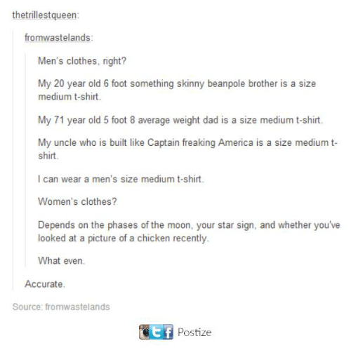 my 20: thetrillestqueen:  fromwastelands:  Men's clothes, right?  My 20 year old 6 foot something skinny be  brother is a size  medium t-shirt.  My 71 year old 5 foot 8 average weight dad is a size medium t-shirt.  My uncle who is built like Captain freaking America is a size medium t-  shirt.  l can wear a men's size medium t-shirt.  Women's clothes?  Depends on the phases of the moon, your star sign, and whether you've  looked at a picture of a chicken recently.  What even.  Accurate.  Source: fromwastelands  Etf Postize