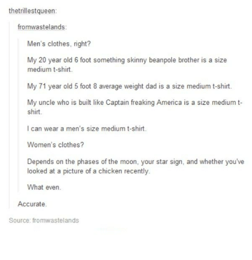 my 20: thetrillestqueen:  fromwastelands:  Men's clothes, right?  My 20 year old 6 foot something skinny beanpole brother is a size  medium t-shirt.  My 71 year old 5 foot 8 average weight dad is a size medium t-shirt.  My uncle who is built like Captain freaking America is a size medium t-  shirt.  can wear a men's size medium t-shirt.  Women's clothes?  Depends on the phases of the moon, your star sign, and whether you've  looked at a picture of a chicken recently.  What even  Accurate.  Source: fromwastelands