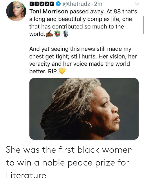 Complex, Life, and News: @thetrudz 2m  Toni Morrison passed away. At 88 that's  a long and beautifully complex life, one  TRUDY  that has contributed so much to the  world.  And yet seeing this news still made my  chest get tight; still hurts. Her vision, her  veracity and her voice made the world  better. RIP She was the first black women to win a noble peace prize for Literature