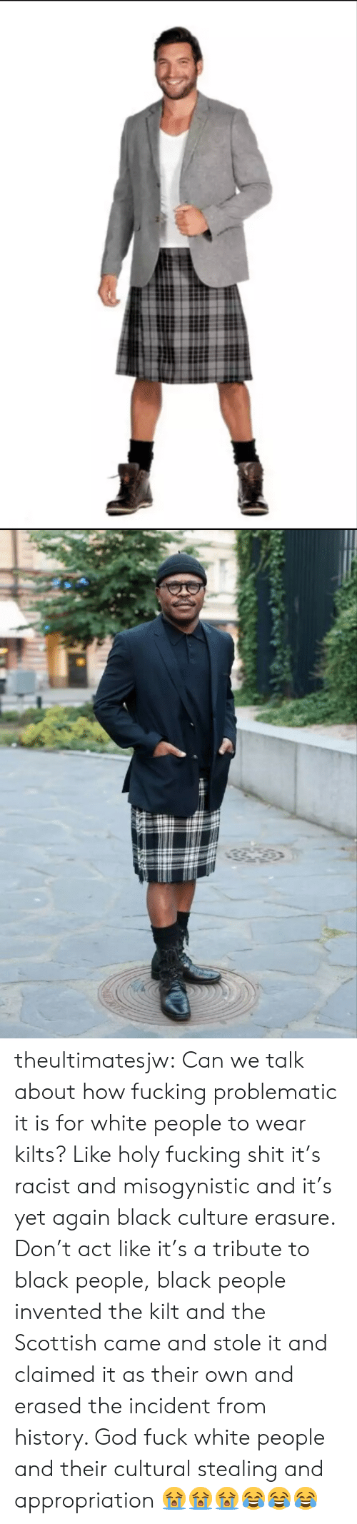 Black People Black: theultimatesjw:  Can we talk about how fucking problematic it is for white people to wear kilts? Like holy fucking shit it's racist and misogynistic and it's yet again black culture erasure. Don't act like it's a tribute to black people, black people invented the kilt and the Scottish came and stole it and claimed it as their own and erased the incident from history. God fuck white people and their cultural stealing and appropriation  😭😭😭😂😂😂