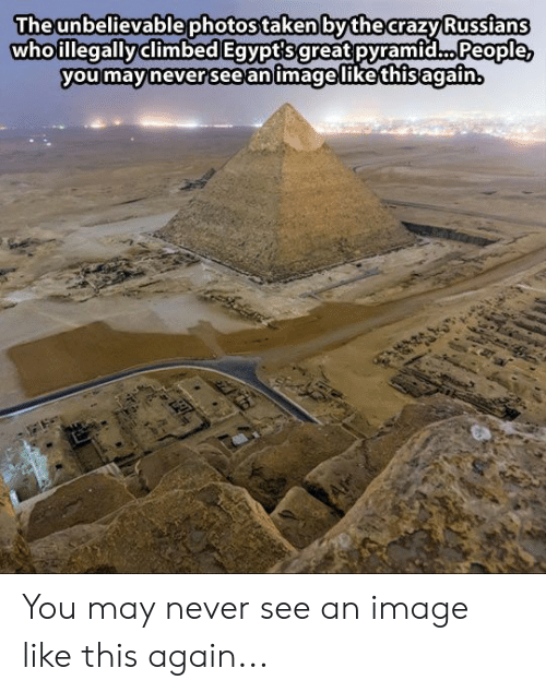 russians: Theunbelievablephotos taken bythe crazy Russians  whoillegallyclimbed Egvpt'sgreat pyramid... People  you mavinever 'see animagelikethisagain You may never see an image like this again...