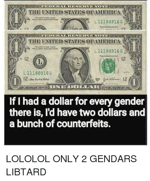 Gender, Ias, and For: THEUNTTEDSTATES OFAMERICA  L11180916  TUE UNTTED STATES OFAMERICA  L 111809160  12  IA  L 11180916C  If I had a dollar for every gender  there is, Id have two dollars and  a bunch of counterfeits.