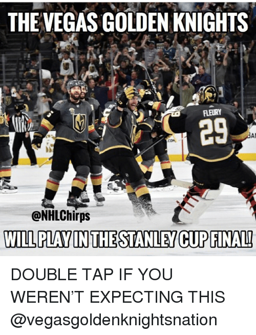 stanley cup: THEVEGAS GOLDEN KNIGHTS  29  CON  @NHLChirps  WILL PLAY IN THE STANLEY CUP FINALI DOUBLE TAP IF YOU WEREN'T EXPECTING THIS @vegasgoldenknightsnation
