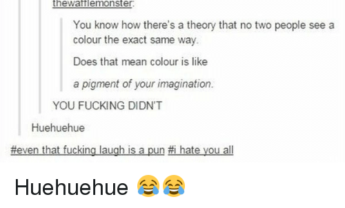 I Hate You All: theWattle monster.  You know how there's a theory that no two people see a  colour the exact same way.  Does that mean colour is like  a pigment of your imagination.  YOU FUCKING DIDNT  Huehuehue  #even that fucking laugh is a pun #i hate you all Huehuehue 😂😂