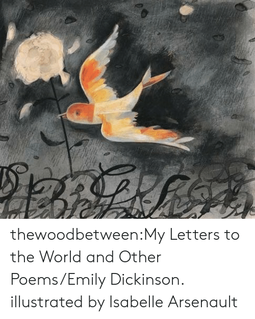 Dickinson: thewoodbetween:My Letters to the World and Other Poems/Emily Dickinson. illustrated by Isabelle Arsenault