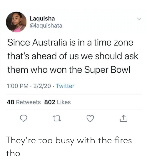 busy: They're too busy with the fires tho