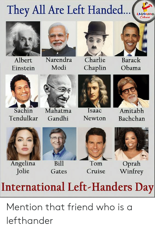 Cruise: They All Are Left Handed...  LAUGHING  Colours  Charlie  Narendra  Barack  Albert  Modi  Chaplin  Obama  Einstein  Sachin  Mahatma  Gandhi  Isaac  Amitabh  Bachchan  Tendulkar  Newton  Angelina  Jolie  Oprah  Winfrey  Bill  Tom  Cruise  Gates  International Left-Handers Day Mention that friend who is a lefthander