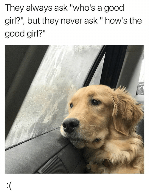 """The Good Girl: They always ask """"who's a good  girl?"""", but they never ask """" how's the  good girl?"""" :("""