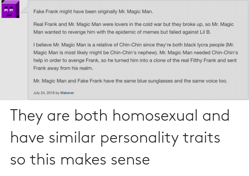 homosexual: They are both homosexual and have similar personality traits so this makes sense