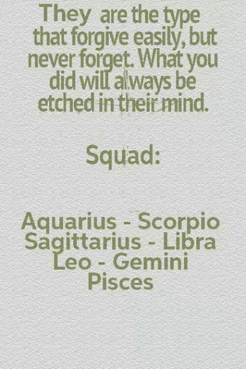 Squad, Aquarius, and Gemini: They are the type  that forgive easily, but  never forget. What you  did will always be  etched in their mind.  Squad:  Aquarius Scorpio  Sagittarius Libra  eo Gemini  Pisces