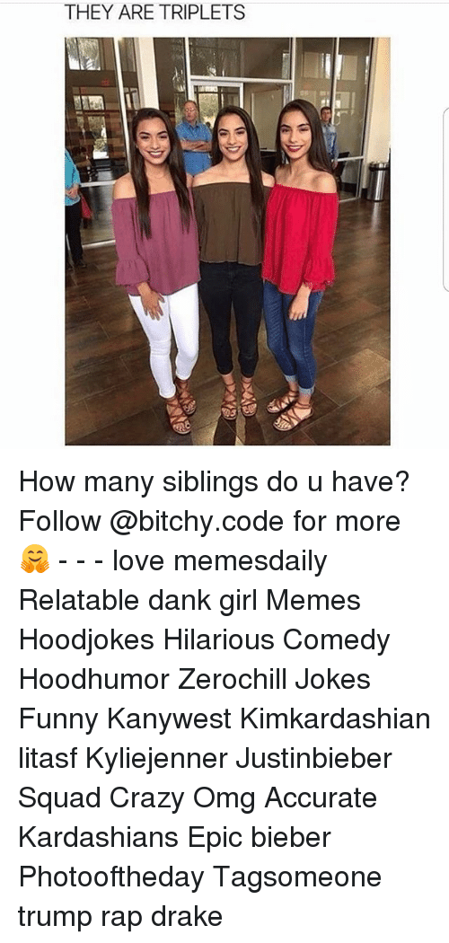 Girl Memes: THEY ARE TRIPLETS How many siblings do u have? Follow @bitchy.code for more🤗 - - - love memesdaily Relatable dank girl Memes Hoodjokes Hilarious Comedy Hoodhumor Zerochill Jokes Funny Kanywest Kimkardashian litasf Kyliejenner Justinbieber Squad Crazy Omg Accurate Kardashians Epic bieber Photooftheday Tagsomeone trump rap drake