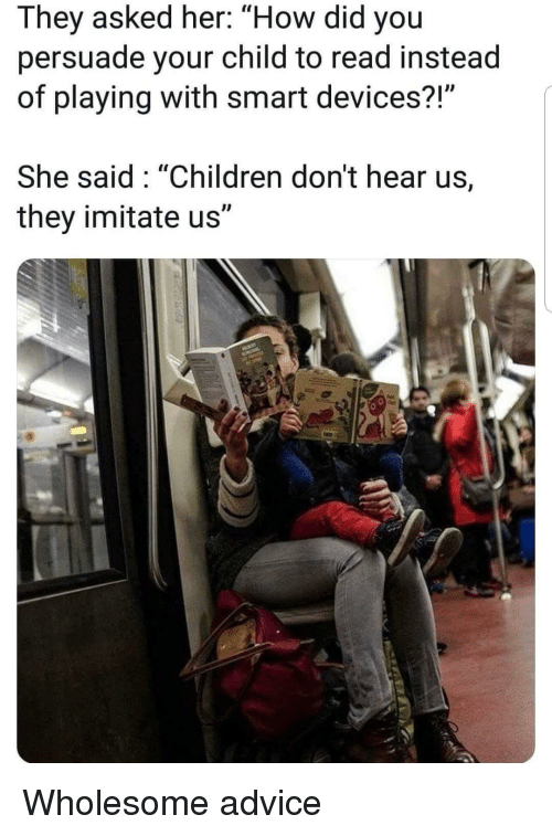 "Advice, Children, and Wholesome: They asked her: ""How did you  persuade your child to read instead  of playing with smart devices?  She said: ""Children don't hear us,  they imitate us"" Wholesome advice"