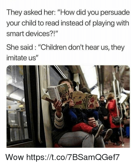"Children, Memes, and Wow: They asked her: ""How did you persuade  your child to read instead of playing with  smart devices?!""  She said: ""Children don't hear us, they  imitate us"" Wow https://t.co/7BSamQGef7"