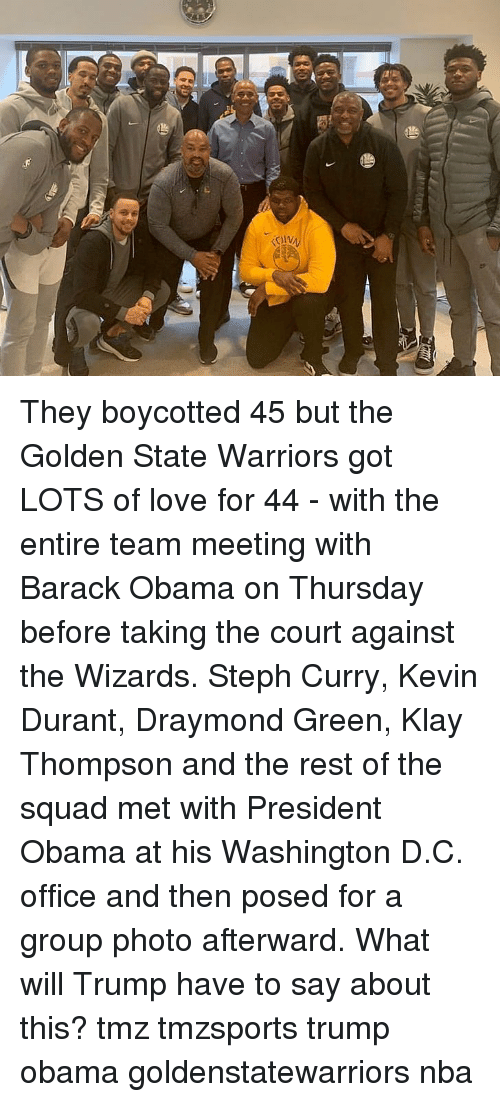 D C: They boycotted 45 but the Golden State Warriors got LOTS of love for 44 - with the entire team meeting with Barack Obama on Thursday before taking the court against the Wizards. Steph Curry, Kevin Durant, Draymond Green, Klay Thompson and the rest of the squad met with President Obama at his Washington D.C. office and then posed for a group photo afterward. What will Trump have to say about this? tmz tmzsports trump obama goldenstatewarriors nba