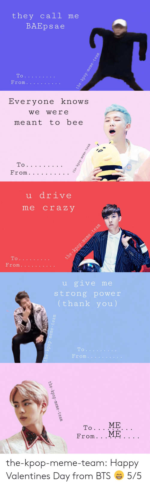 Baepsae: they call me  BAEpsae  To   Evervone knowS  we were  meant tobee   u drive  me craz V  то .   u give me  strong power  thank you)  To  From.   the-kpop-meme-team the-kpop-meme-team:  Happy Valentines Day from BTS 😁 5/5