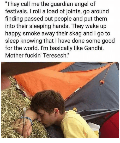 Go to Sleep, Angel, and Good: They call me the guardian angel of  festivalS. I roll a load of joints, go around  finding passed out people and put them  into their sleeping hands. They wake up  happy, smoke away their skag and I go to  sleep knowing that I have done some good  for the world. I'm basically like Gandhi.  Mother fuckin' Teresesh.