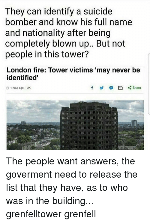Suicide Bomber: They can identify a suicide  bomber and know his full name  and nationality after being  completely blown up.. But not  people in this tower?  London fire: Tower victims 'may never be  identified'  f Share  O 1 hour ago UK The people want answers, the goverment need to release the list that they have, as to who was in the building... grenfelltower grenfell
