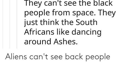 The Black People: They can't see the black  people from space. They  just think the South  Africans like dancing  around Ashes. Aliens can't see back people