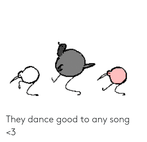 Good, Dance, and Song: They dance good to any song <3