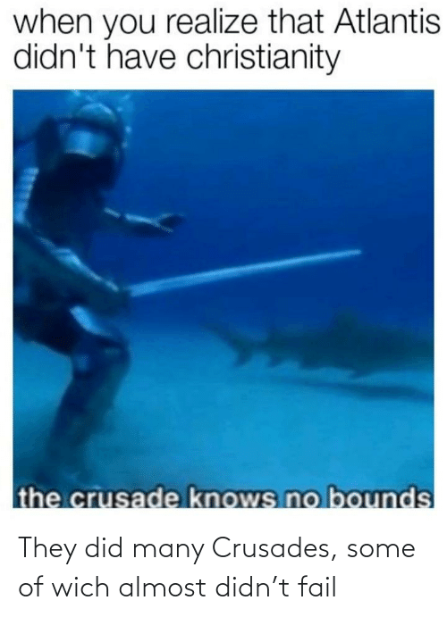 Some Of: They did many Crusades, some of wich almost didn't fail
