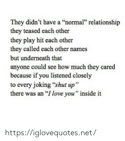 "names: They didn't have a ""normal"" relationship  they teased each other  they play hit each other  they called each other names  but underneath that  anyone could see how much they cared  because if you listened closely  to every joking ""shut up""  there was an ""I love you"" inside it https://iglovequotes.net/"