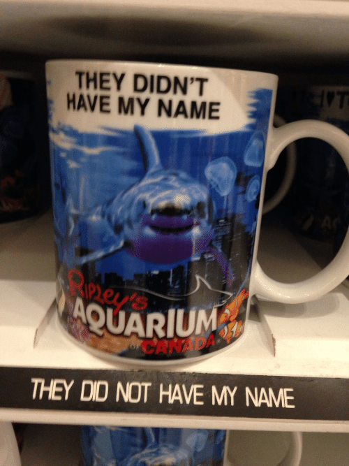 Aquarium: THEY DIDN'T  HAVE MY NAME  ney  AQUARIUM  CANAD  THEY DID NOT HAVE MY NAME