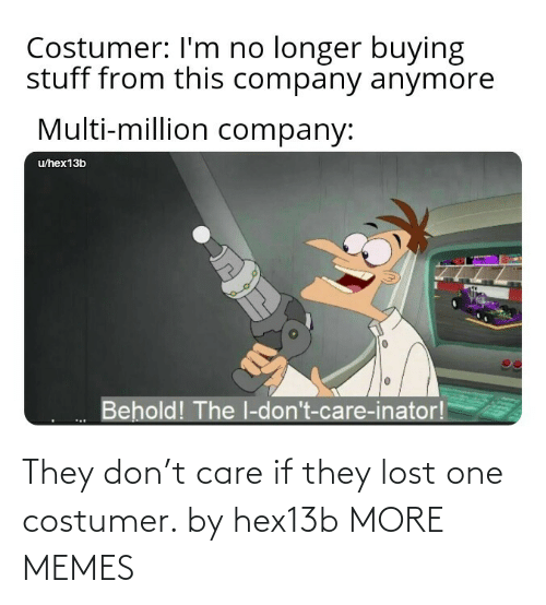 Lost: They don't care if they lost one costumer. by hex13b MORE MEMES