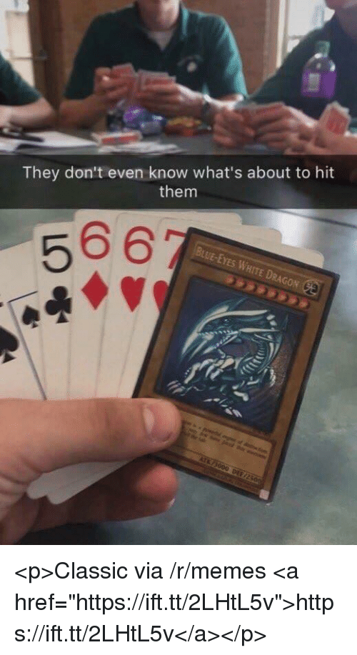 "white dragon: They don't even know what's about to hit  them  BUUE-EYES WHITE DRAGON <p>Classic via /r/memes <a href=""https://ift.tt/2LHtL5v"">https://ift.tt/2LHtL5v</a></p>"