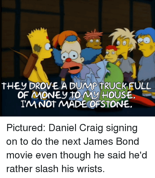 Slash: tHEy DROVE A DUMP TRUCKFULL  OF MONEy toMy HOUSE.  IM NOT MADE OFSTONE. Pictured: Daniel Craig signing on to do the next James Bond movie even though he said he'd rather slash his wrists.