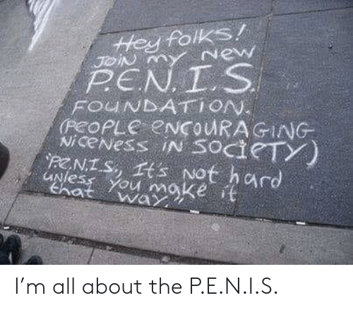 The P: tHey folKS/  PEN T S  Nicevess IN SOCI TY  PENIS, rs Not hard  that way I'm all about the P.E.N.I.S.