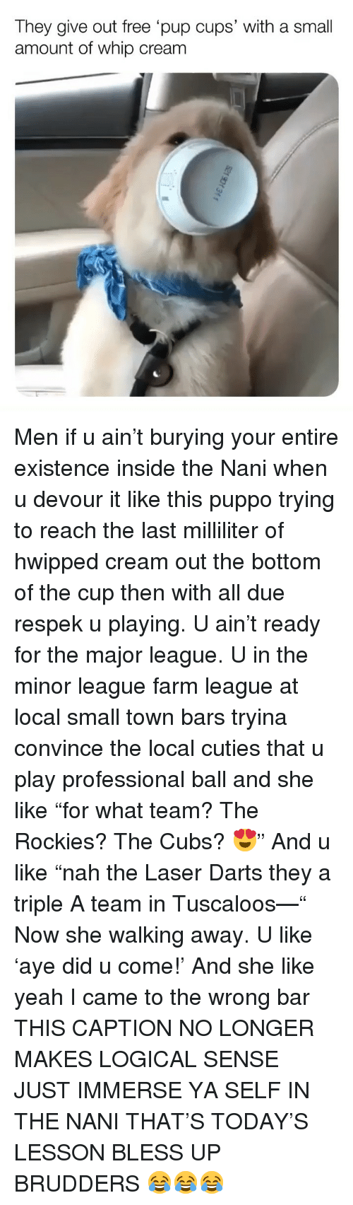 "devour: They give out free pup cups' with a small  amount of whip cream Men if u ain't burying your entire existence inside the Nani when u devour it like this puppo trying to reach the last milliliter of hwipped cream out the bottom of the cup then with all due respek u playing. U ain't ready for the major league. U in the minor league farm league at local small town bars tryina convince the local cuties that u play professional ball and she like ""for what team? The Rockies? The Cubs? 😍"" And u like ""nah the Laser Darts they a triple A team in Tuscaloos—"" Now she walking away. U like 'aye did u come!' And she like yeah I came to the wrong bar THIS CAPTION NO LONGER MAKES LOGICAL SENSE JUST IMMERSE YA SELF IN THE NANI THAT'S TODAY'S LESSON BLESS UP BRUDDERS 😂😂😂"