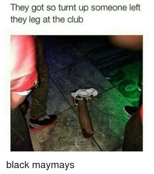 Maymays: They got so turnt up someone left  they leg at the club black maymays
