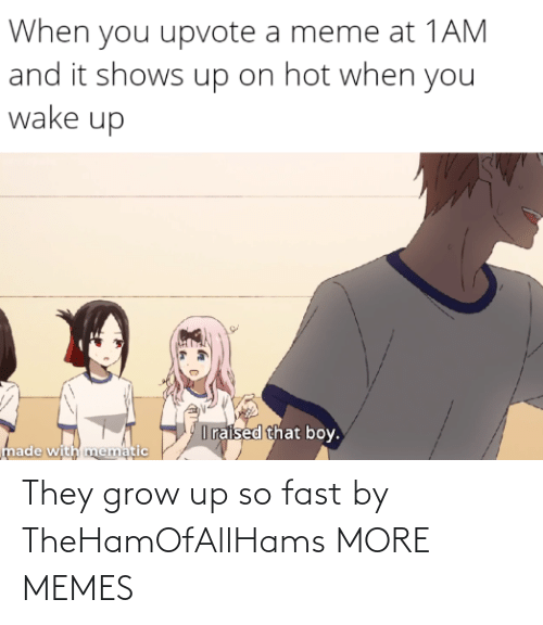 grow: They grow up so fast by TheHamOfAllHams MORE MEMES