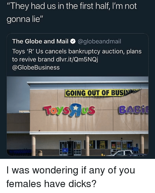 "Dicks, Toys R Us, and Bankruptcy: They had us in the first half, I'm not  gonna lie""  The Globe and Mail @globeandmail  Toys 'R' Us cancels bankruptcy auction, plans  to revive brand dlvr.it/Qm5NQj  @GlobeBusiness  GOING OUT OF BUSD s  Toysus BABI  51  ENTIBE I was wondering if any of you females have dicks?"