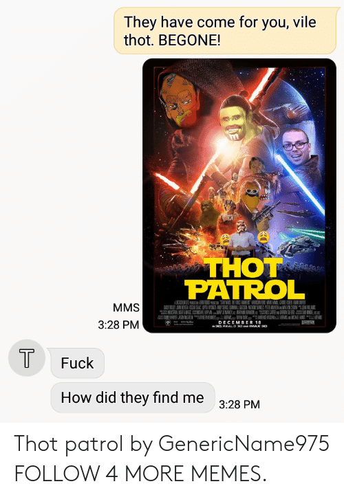 Dank, Imax, and Memes: They have come for you, vile  thot. BEGONE!  THOT  PATROL  MMS  A RY B  A UAN AYSES DMAL N ANTHONYANELS PEIER MAHEWMAVN SYON WAN  3:28 PM  DECEMBER 18  N30 REAL D 30 AND IMAX 30  T  Fuck  How did they find me  3:28 PM Thot patrol by GenericName975 FOLLOW 4 MORE MEMES.