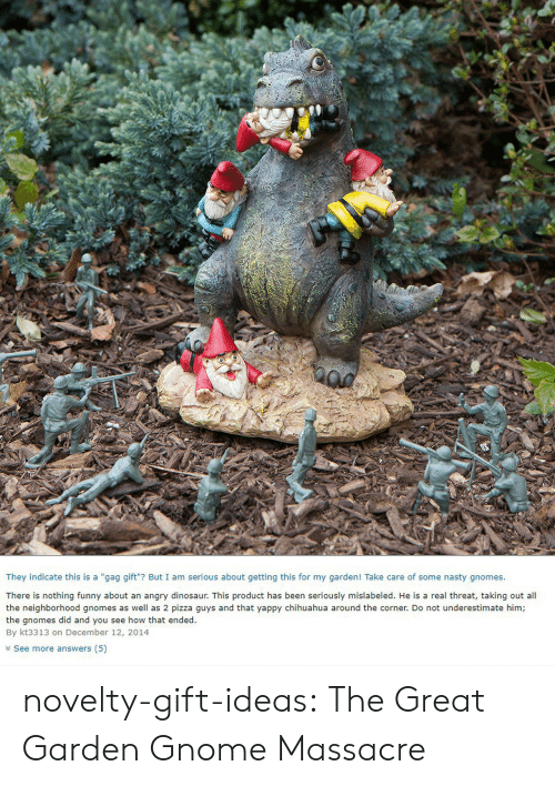 "gag: They indicate this is a ""gag gift""? But I am serious about getting this for my garden! Take care of some nasty gnomes.  There is nothing funny about an angry dinosaur. This product has been seriously mislabeled. He is a real threat, taking out all  the neighborhood gnomes as well as 2 pizza guys and that yappy chihuahua around the corner. Do not underestimate him;  the gnomes did and you see how that ended.  By kt3313 on December 12, 2014  Y See more answers (5) novelty-gift-ideas:  The Great Garden Gnome Massacre"