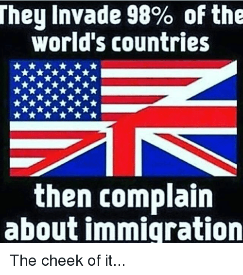 Complainer: They Invade 98% of the  world's countries  then complain  about immigration The cheek of it...