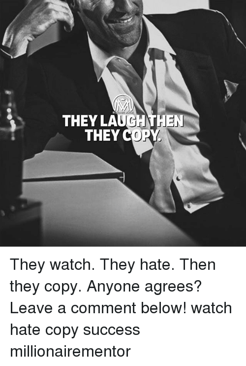 Memes, Watch, and Success: THEY LAUGHTH  THEY C  EN They watch. They hate. Then they copy. Anyone agrees? Leave a comment below! watch hate copy success millionairementor