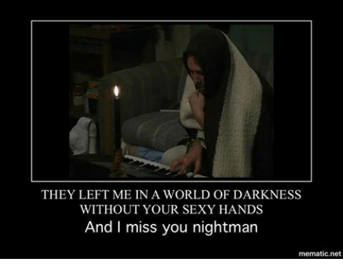 Your Sexy: THEY LEFT ME IN A WORLD OF DARKNESS  WITHOUT YOUR SEXY HANDS  And I miss you nightman  mematic net
