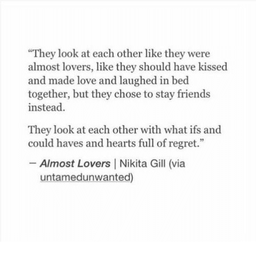 """Friends, Love, and Regret: They look at each other like they were  almost lovers, like they should have kissed  and made love and laughed in bed  together, but they chose to stay friends  instead  They look at each other with what ifs and  could haves and hearts full of regret.""""  Almost Lovers 