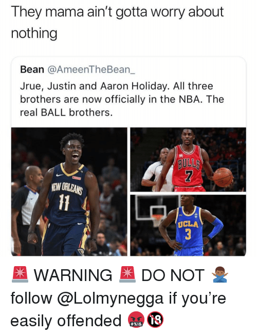 Memes, Nba, and The Real: They mama ain't gotta worry about  nothing  Bean @AmeenTheBean_  Jrue, Justin and Aaron Holiday. All three  brothers are now officially in the NBA. The  real BALL brothers.  so  BULL  EW ORLEANS  Il  UCLA 🚨 WARNING 🚨 DO NOT 🙅🏾♂️ follow @Lolmynegga if you're easily offended 🤬🔞