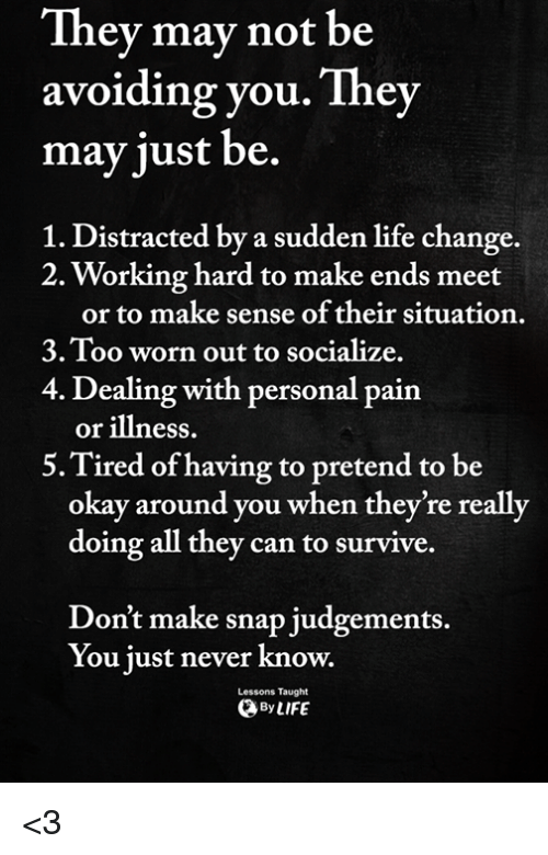Life Change: They mav not be  avoiding you. They  may just be.  1. Distracted by a sudden life change.  2. Working hard to make ends meet  or to make sense of their situation.  3.Too worn out to socialize.  4. Dealing with personal pain  or illness.  5.Tired of having to pretend to be  okay around you when they're really  doing all they can to survive.  Don't make snap judgements.  You just never know.  Lessons Taught  ByLIFE <3