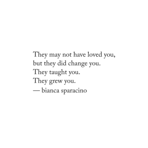 bianca: They may not have loved you,  but they did change you.  They taught you.  They grew you.  bianca sparacino