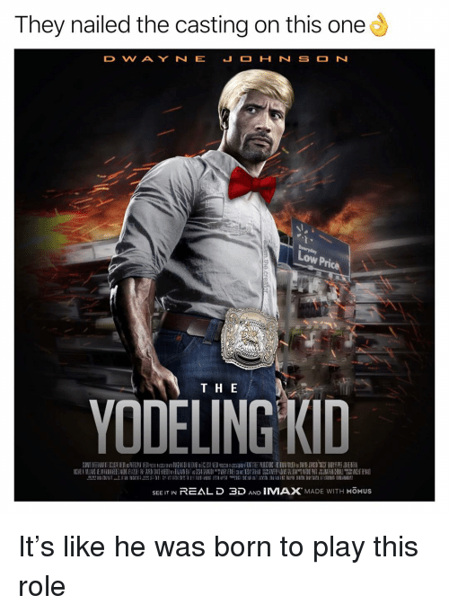 the casting: They nailed the casting on this one  D WAY N E  Low Pric  T H E  YODELING KID  SEE IT IN REALD 3D AND IMAX MADE WITH MOMUSs It's like he was born to play this role